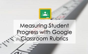 Measuring Student Progress with Google Classroom Rubrics