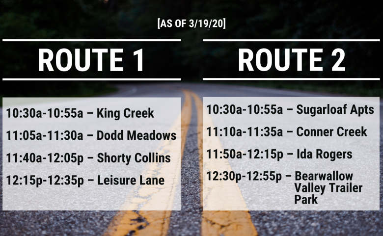 Route 1: King Creek (10:30-10:55a) Dodd Meadows (11:05-11:30a) Shorty Collins (11:40a-12:05p) Leisure Lane (12:15-12:35p) Route 2: Sugarloaf Apts (10:30-10:55a) Conner Creek (11:10-11:35a) Ida Rogers (11:50a-12:15) Bearwallow Valley Trailer Park (12:30-12:55p)