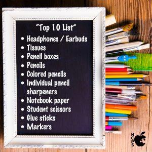 Top 10 List: 1) Headphones / Earbuds 2) Tissues 3) Pencil boxes 4) Pencils 5) Colored Pencils 6) Individual Pencil Sharpeners 7) Notebook paper 8) Student scissors 9) Glue sticks 10) Markers