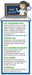 Free tutoring! Live homework Help: interact with live tutors in a wide range of state and common core-aligned subjects, including math, science, reading, and writing. You can even request a Spanish-speaking tutor! Available from 2-11 p.m. every day. Writing Lab: submit your writing project and get help becoming a better writer through expert analysis of your paper! LEAP Learning Platform: Master basic academic skills through diagnostic tests, customized study plans, lessons, video tutorials, and live tutoring. Skill Surfer: An extensive library of lessons, video tutorials, and practice tests, including SAT, ACT, GED, GRE, ASVAB, and more! Flashbulb: Find a set of flashcards to help you study or create your own!